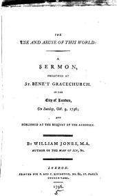 The Use and Abuse of this World: A Sermon, Preached at St. Bene't Gracechurch, in the City of London, on Sunday, Oct. 9, 1796; and Published at the Request of the Audience. By William Jones, ...