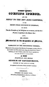 Robert Owen's Opening Speech, and His Reply to the Rev. Alex. Campbell, in the Recent Public Discussion in Cincinnati: To Prove that the Principles of All Religions are Erroneous, and that Their Practice is Injurious to the Human Race. Also, Mr. Owen's Memorial to the Republic of Mexico, and a Narrative of the Proceedings Thereon ... for the Purpose of Establishing a New Political and Moral System of Government, Founded on the Laws of Nature, as Explained in the Above Debate with Mr. Campbell