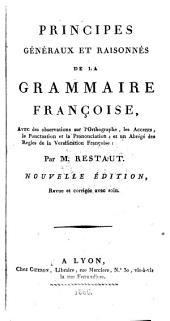 Principes généraux et raisonnés de la grammaire françoise: avec des observations sur l'orthographe, les accents, la ponctuation et la prononciation, et un abrégé des règles de la versification françoise