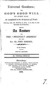 Universal goodness; or God's good will to every man, an answer to the 'Friendly address' of J. Roberts: Volume 7