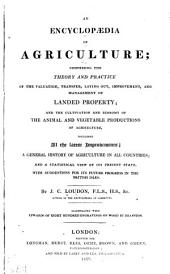 An Encyclopædia of Agriculture: Comprising the Theory and Practice of the Valuation, Transfer, Laying Out, Improvement, and Management of Landed Property; and the Cultivation and Economy of the Animal and Vegetable Productions of Agriculture, Including All the Latest Improvements; a General History of Agriculture in All Countries; and a Statistical View of Its Present State, with Suggestions for Its Future Progress in the British Isles