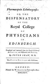 Pharmacopœia Edinburgensis: or, the dispensatory of the Royal College of Physicians in Edinburgh. Translated ... from the fourth edition of the Latin, and illustrated with notes, by P. Shaw ... Fifth edition, with additions