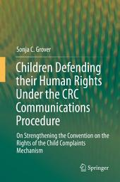 Children Defending their Human Rights Under the CRC Communications Procedure: On Strengthening the Convention on the Rights of the Child Complaints Mechanism