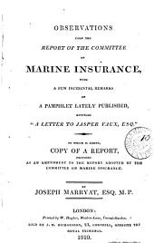 Observations Upon the Report of the Committee on Marine Insurance: With a Few Incidental Remarks on a Pamphlet Lately Published, Entitled A Letter to Jasper Vaux, Esq. : to which is Added, Copy of a Report Proposed as an Amendment to the Report Adopted by the Committee on Marine Insurance