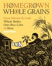 Homegrown Whole Grains: Grow, Harvest & Cook Your Own Wheat, Barley, Oats, Rice, Corn & More