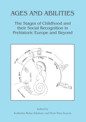 Ages and Abilities  The Stages of Childhood and their Social Recognition in Prehistoric Europe and Beyond