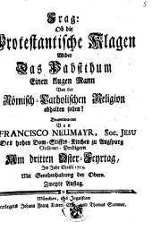Frag: Ob die Protestantische Klagen wider das Pabstthum einen klugen Mann von der Römisch-Catholischen Religion abhalten sollen? beantwortet ... im Jahr Christi 1754