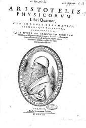 Aristotelis Physicorum libri quatuor, cum Ioannis Grammatici cognomento Philoponi, commentariis. Quos nuper ad Graecorum codicum fidem summa diligentia restituit Ioannes Baptista Rasarius, ..
