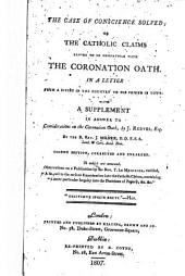 "The Case of Conscience Solved; Or the Catholic Claims Proved to be Compatible with the Coronation Oath. In a Letter from a Divine in the Country to His Friend in Town. With a Supplement, in Answer to Considerations on the Coronation Oath, by J. Reeves ... Second Edition, Corrected and Enlarged. To which are Annexed, Observations on a Publication by the Rev. T. Le Mesurier, Entitled ""A Sequel to the Serious Examination Into the Catholic Claims, Containing a More Particular Inquiry Into the Doctrines of Popery, &c. &c."""