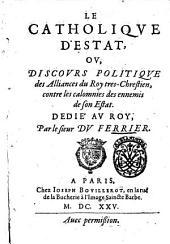 Le Catholique d'estat, ou, discours politique des alliances du roy tres- chreatien, contre les calomnies des ennemis de son estat. Dedie au Roy, par le sieur Du Ferrier