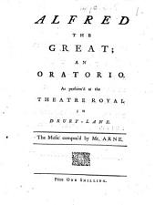 Alfred the Great; an oratorio. As perform'd at the Theatre Royal in Drury-Lane. The music compos'd by Mr. Arne. [Altered by David Mallet from the masque by James Thomson and D. Mallet.]