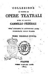 Collezione di tutte le opere teatrali del signor Cammillo Federici, coll'aggiunta di alcune non ancora pubblicate con le stampe: Volume 25