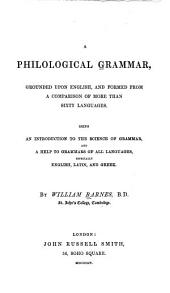 A Philological Grammar Grounded Upon English, and Formed from a Comparison of More Than Sixty Languages: Being an Introduction to the Science of Grammar and a Help to Grammars of All Languages, Especially English, Latin and Greek