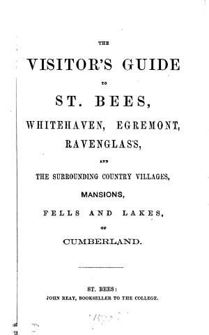 The visitor s guide to St  Bees  Whitehaven  Egremont  Ravenglass  and the surrounding country villages  by J  Williams