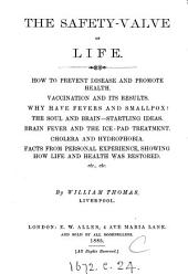 The Safety-valve of Life: How to Prevent Disease and Promote Health. Vaccination and Its Results. Why Have Fevers and Smallpox? The Soul and Brain, Startling Ideas. Brain Fever and the Ice-pad Treatment. Cholera and Hydrophobia. Facts from Personal Experience, Showing how Life and Health was Restored, Etc., Etc