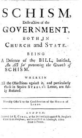 Schism, destructive of the Government, both in Church and State. Being a defence of the bill, intitled, An Act for preventing the growth of schism. Wherein all the objections against it, and particularly those in Squire Steele's letter are fully refuted, etc. [By George Sewell.]