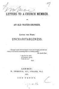 Letters to a church member, by an old water-drinker. Letter the first, uncharitableness
