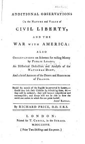 Additional Observations on the Nature and Value of Civil Liberty: And the War with America: Also Observations on Schemes for Raising Money by Public Loans; an Historical Deduction and Analysis of the National Debt; and a Brief Account of the Debts and Resources of France ...