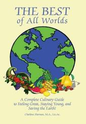 The Best of All Worlds: A Complete Culinary Guide to Feeling Great, Staying Young, and Saving the Earth!