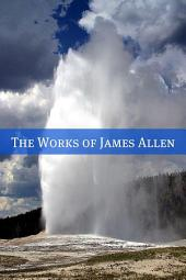 The Complete Works of James Allen (20+ Works with a Biography): (Includes Above Life's Turmoil, As a Man Thinketh, Eight Pillars of Prosperity, Out from the Heart, Through the Gates of Good, The Way of Peace, and more!)
