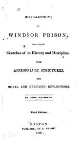 Recollections of Windsor Prison: Containing Sketches of Its History and Discipline; with Appropriate Strictures and Moral and Religious Reflections