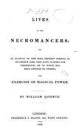 Lives of the Necromancers: Or, An Account of the Most Eminent Persons in Successive Ages, who Have Claimed for Themselves, Or to Whom Has Been Imputed by Others, the Exercise of Magical Power
