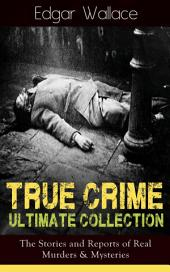 True Crime Ultimate Collection: The Stories of Real Murders & Mysteries: Must-Read Mystery Accounts - Real Life Stories: The Secret of the Moat Farm, The Murder on Yarmouth Sands, Herbert Armstrong-Poisoner, The Great Bank of England Frauds, The Trial of the Seddons…