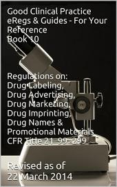 Good Clinical Practice eRegs & Guides - For Your Reference Book 10: Regulations on: Drug Labeling, Drug Advertising, Drug Marketing, Drug Imprinting, Drug Names, Promotional Materials