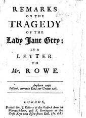 Remarks on the Tragedy of the Lady Jane Grey: in a letter to Mr Rowe. (An appendix of collects, ejaculations ... and sentences, collected out of the tragedy, etc.).