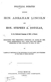 Political Debates Between Hon. Abraham Lincoln and Hon. Stehen A. Douglas, in the Celebrated Campaign of 1858, in Illinois: Including the Preceedings Speeches of Each, at Chicago, Springfield, Etc; Also, the Two Great Speeches of Mr. Lincoln in Ohio, in 1859, as Carefully Prepared by the Reporters of Each Party, and Published at the Times of Their Delivery