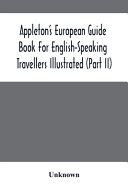Appleton'S European Guide Book For English-Speaking Travellers Illustrated (Part Ii)