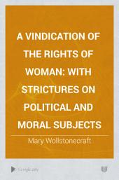 A vindication of the rights of woman: with strictures on political and moral subjects: Volume 1