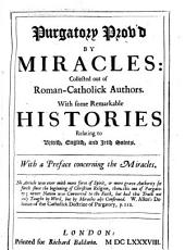 Purgatory Prov'd by Miracles: Collected Out of Roman-Catholick Authors, with Some Remarkable Histories Relating to British, English, and Irish Saints : with a Preface Concerning the Miracles