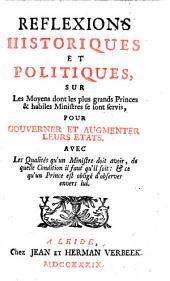 Reflexions historiques et politiques, sur les moyens dont les plus grands princes & habiles ministres se sont servis, pour gouuerner et augmenter leurs etats. Auec les qualités qu'un ministre doit avoir, de quelle condition il faut qu'il soit: & ce qu'un prince est obligé d'observer envers lui