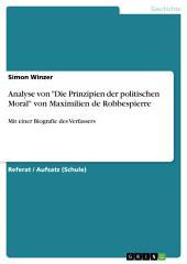 """Analyse von """"Die Prinzipien der politischen Moral"""" von Maximilien de Robbespierre: Mit einer kurzen Biografie Robbespierres"""