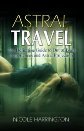 Astral Travel: The Definitive Guide to Out of Body Experiences and Astral Projection