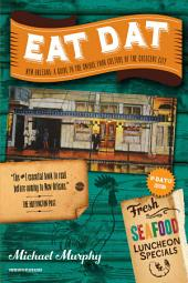 Eat Dat New Orleans: A Guide to the Unique Food Culture of the Crescent City (Up-Dat-ed Edition): Edition 2