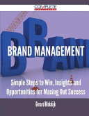 Brand Management - Simple Steps to Win, Insights and Opportunities for Maxing Out Success