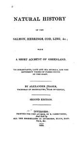 Natural History of the Salmon, Herrings, Cod, Ling, &c: With a Short Account of Greenland, Its Inhabitants, Land and Sea Animals, and the Different Tribes of Fishes Found on the Coast