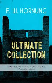 E. W. HORNUNG Ultimate Collection – 19 Novels & 40+ Short Stories, Including War Poems and Memoirs: Mysteries, Detective Stories and Crime Tales: The Adventures of a Gentleman-Thief - A. J. Raffles Series, Dead Men Tell No Tales, The Unbidden Guest, The Crime Doctor, At the Pistol's Point and more