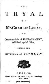 The Tryal of Mr C. Lucas, on Certain Articles of Impeachment, Exhibited Against Him, Before the Citizens of Dublin