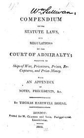 A Compendium of the Statute Laws, and Regulations of the Court of Admiralty: Relative to Ships of War, Privateers, Prizes, Recaptures, and Prize-money. With an Appendix of Notes, Precedents, &c