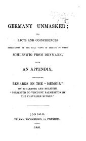 """Germany unmasked, or, Facts and coincidences explanatory of her real views in seeking to wrest Schleswig from Denmark: with an appendix containing remarks on the """"Memoir"""" on Schleswig and Holstein presented to Viscount Palmerston by the Chevalier Bunsen"""