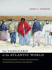 The Vanguard of the Atlantic World: Creating Modernity, Nation, and Democracy in Nineteenth-Century Latin America