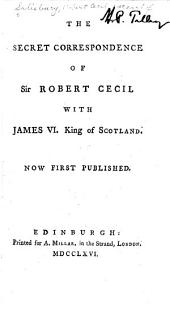 The secret correspondence of Sir Robert Cecil with James VI, King of Scotland: Now first published