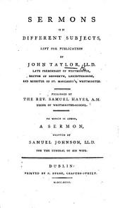 Sermons on different subjects attributed to Dr. Johnson , left for publication by J. Taylor ... Published by ... S. Hayes, A.M. (To which is added a sermon on John xi 25, 26 written by Samuel Johnson LL.D. for the funeral of his wife.)