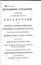Richardson's Catalogue: A Large and Curious Collection of English and Foreign Portraits, Topography and Historical Prints, by Ancient and Modern Masters; Drawings, Books, and Books of Prints, Now Selling, with the Prices Affixed to Each, at Mr. Richardson's Print Warehouse ...
