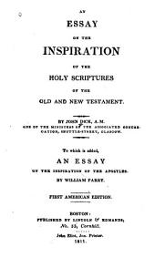An Essay on the Inspiration of the Holy Scriptures of the Old and New Testament
