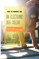 How To Properly Use An Electronic Dog Collar- Dog Training With The Aid Of Technology