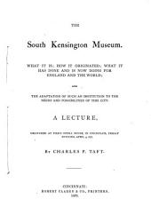 The South Kensington Museum: What it Is, how it Originated, what it Has Done and is Now Doing for England and the World : and the Adaptation of Such an Institution to the Needs and Possibilities of this City : a Lecture Delivered at Pike's Opera House in Cincinnati, Friday Evening, April 5, 1878
